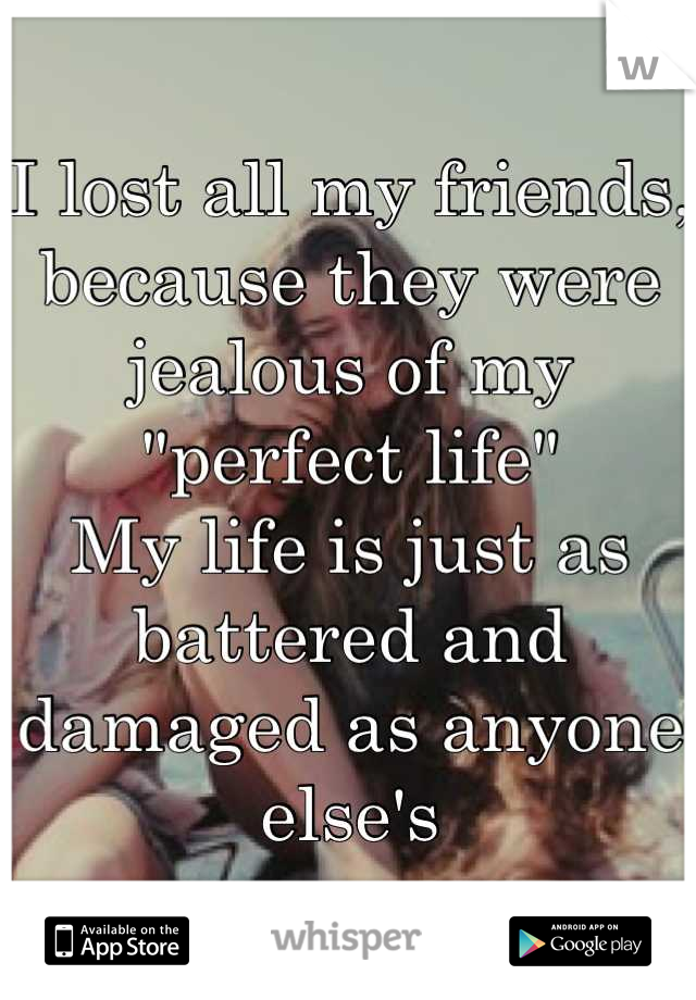"I lost all my friends, because they were jealous of my ""perfect life"" My life is just as battered and damaged as anyone else's"