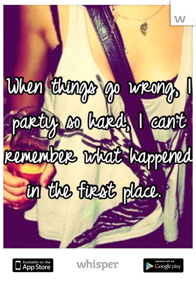 When things go wrong, I party so hard, I can't remember what happened in the first place.