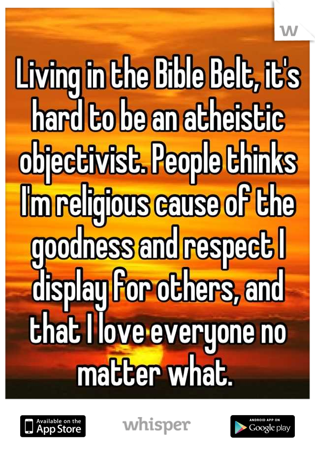 Living in the Bible Belt, it's hard to be an atheistic objectivist. People thinks I'm religious cause of the goodness and respect I display for others, and that I love everyone no matter what.