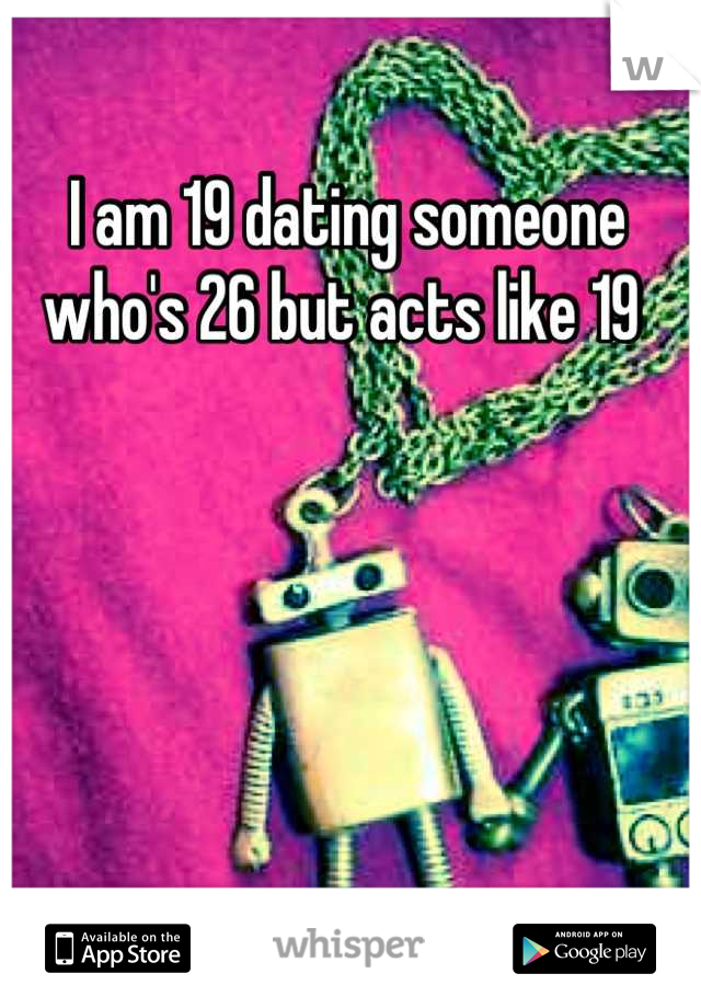 I am 19 dating someone who's 26 but acts like 19
