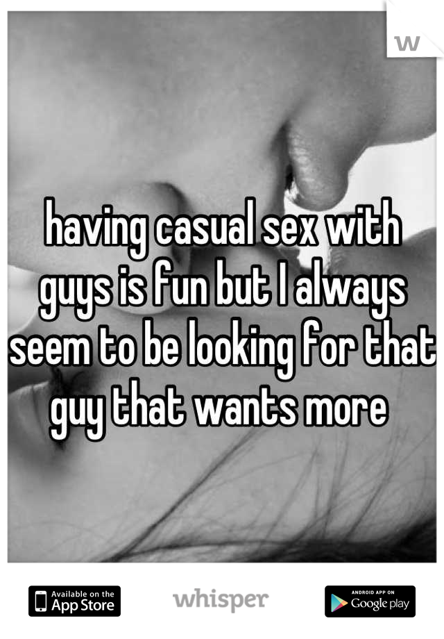 having casual sex with guys is fun but I always seem to be looking for that guy that wants more
