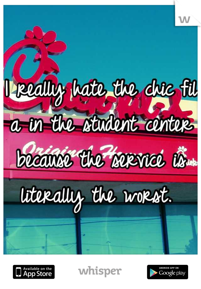I really hate the chic fil a in the student center because the service is literally the worst.