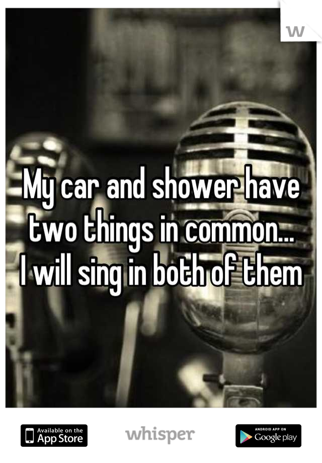 My car and shower have two things in common... I will sing in both of them