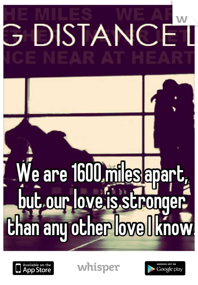 We are 1600 miles apart, but our love is stronger than any other love I know.