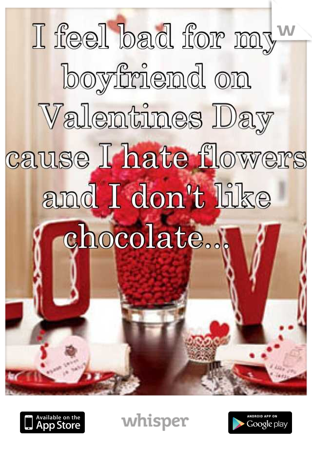 I feel bad for my boyfriend on Valentines Day cause I hate flowers and I don't like chocolate...