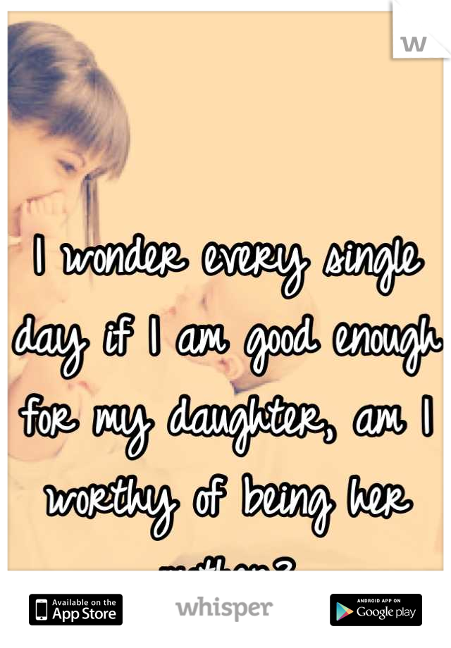 I wonder every single day if I am good enough for my daughter, am I worthy of being her mother?