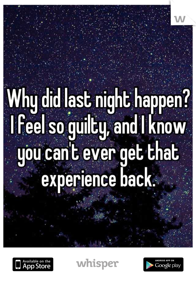 Why did last night happen? I feel so guilty, and I know you can't ever get that experience back.