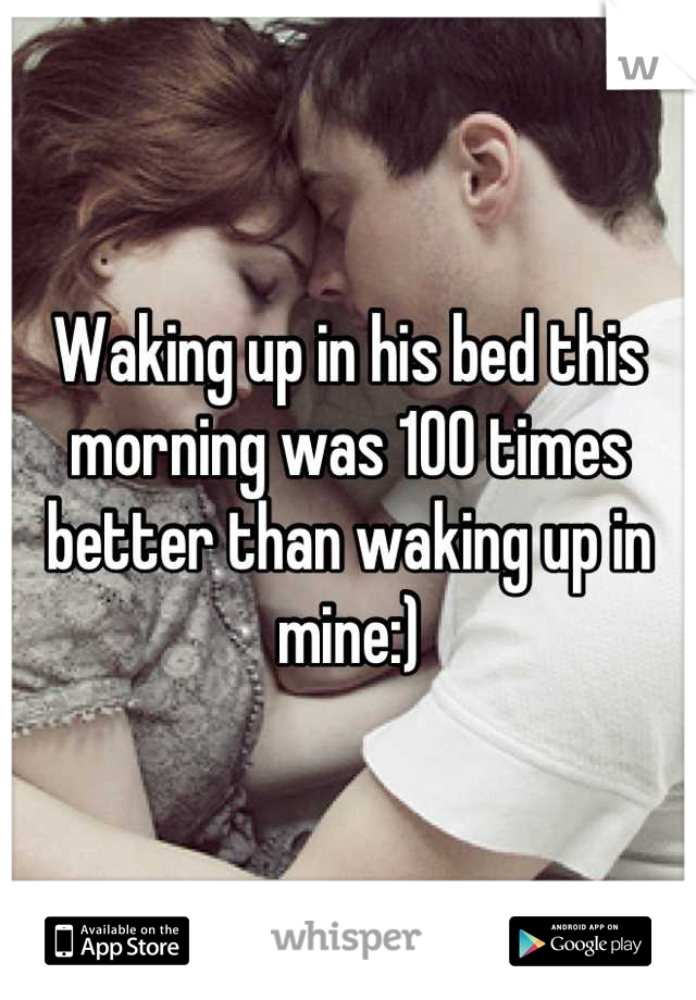 Waking up in his bed this morning was 100 times better than waking up in mine:)