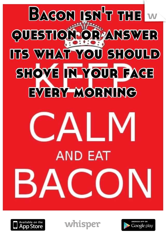 Bacon isn't the question or answer its what you should shove in your face every morning