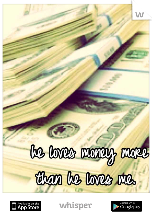 he loves money more than he loves me.