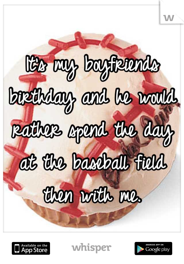 It's my boyfriends birthday and he would rather spend the day at the baseball field then with me.