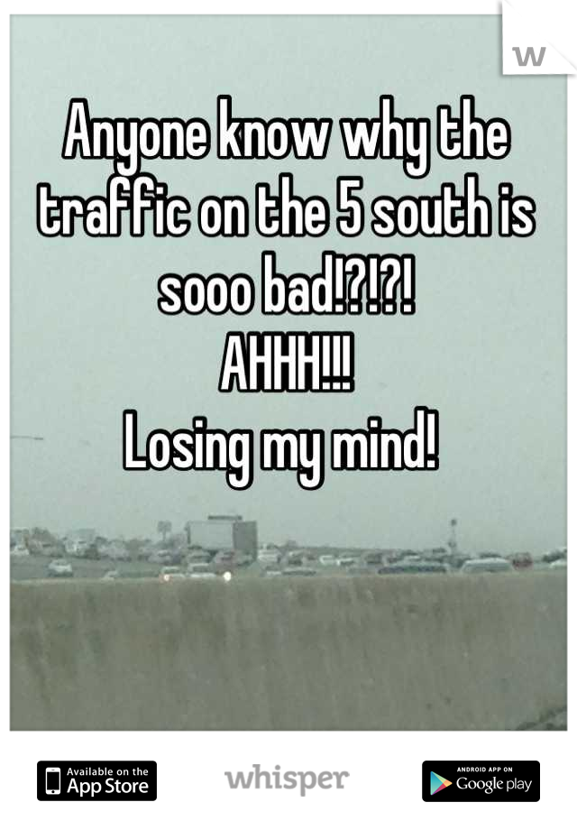Anyone know why the traffic on the 5 south is sooo bad!?!?!  AHHH!!!  Losing my mind!