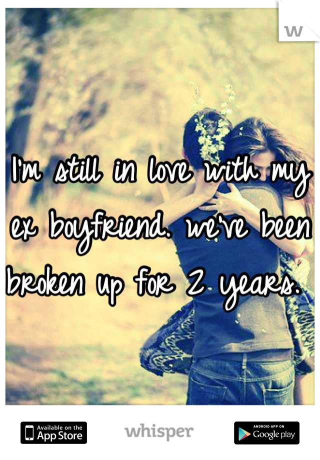 I'm still in love with my ex boyfriend. we've been broken up for 2 years.