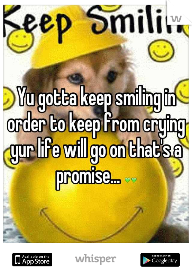 Yu gotta keep smiling in order to keep from crying yur life will go on that's a promise... 💚💚