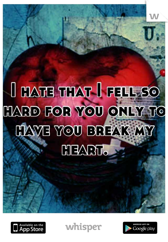 I hate that I fell so hard for you only to have you break my heart.