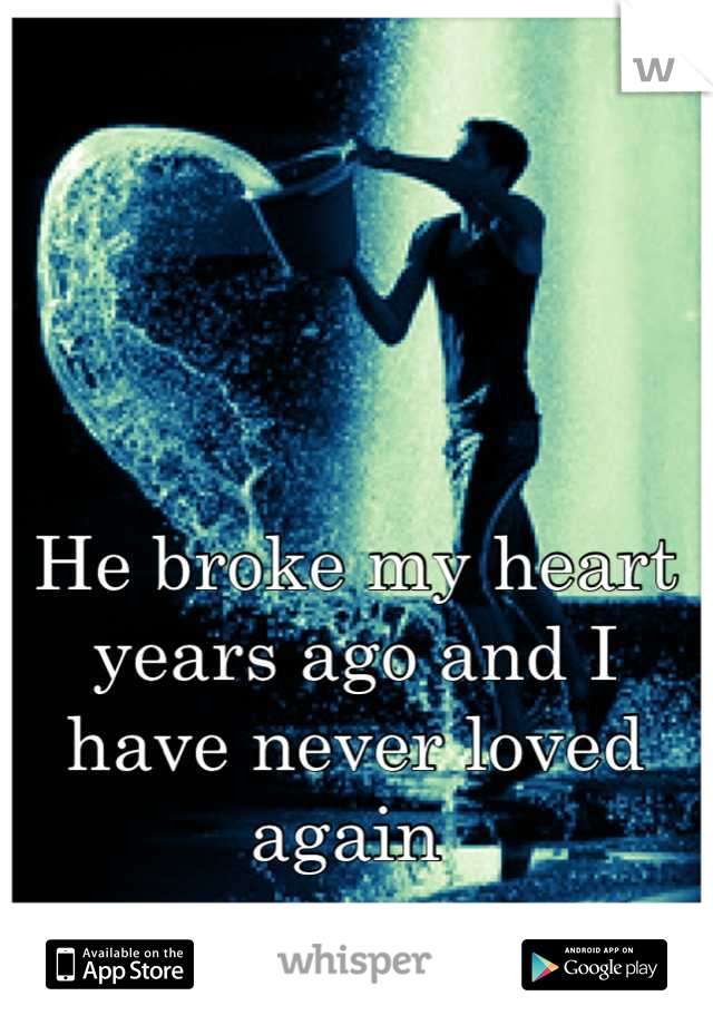 He broke my heart years ago and I have never loved again