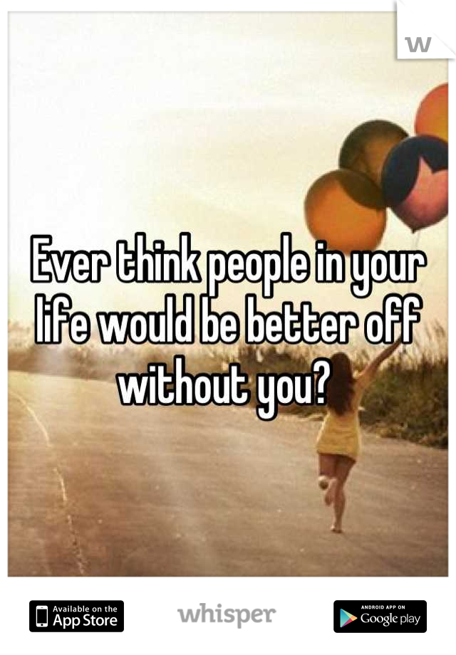 Ever think people in your life would be better off without you?