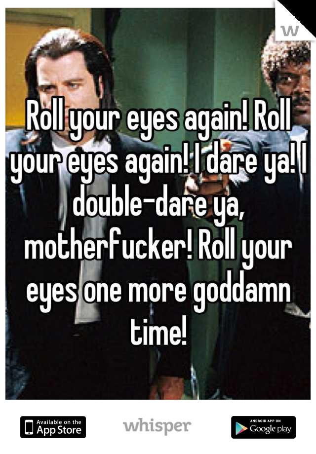 Roll your eyes again! Roll your eyes again! I dare ya! I double-dare ya, motherfucker! Roll your eyes one more goddamn time!