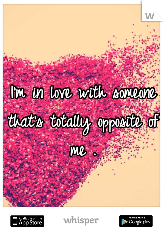 I'm in love with someone that's totally opposite of me .