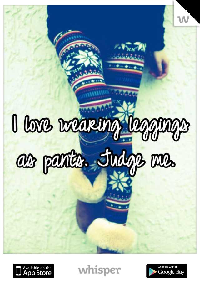 I love wearing leggings as pants. Judge me.