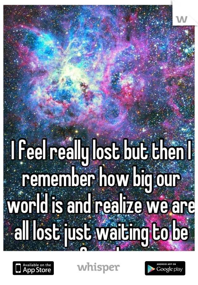 I feel really lost but then I remember how big our world is and realize we are all lost just waiting to be found.