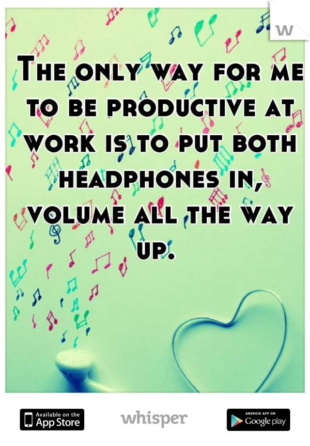 The only way for me to be productive at work is to put both headphones in, volume all the way up.