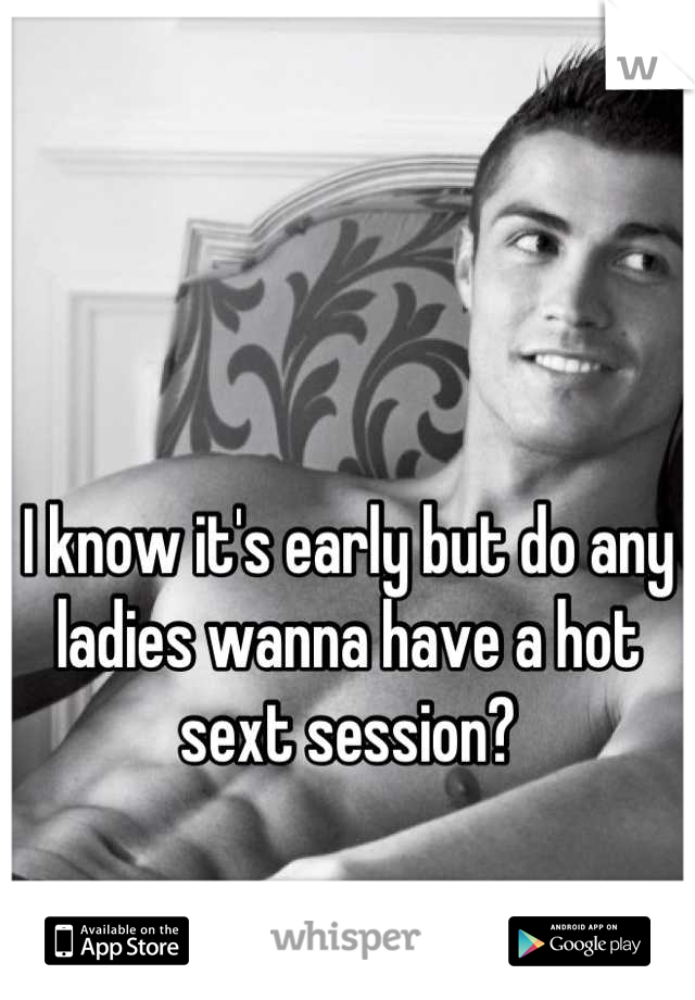 I know it's early but do any ladies wanna have a hot sext session?