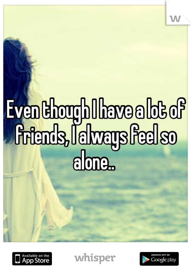 Even though I have a lot of friends, I always feel so alone..