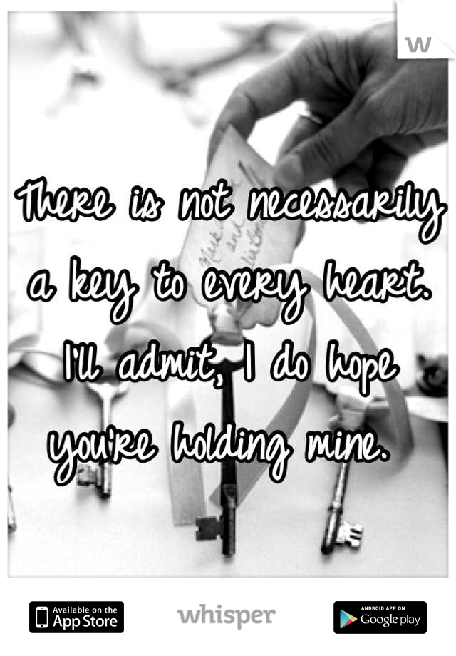 There is not necessarily a key to every heart. I'll admit, I do hope you're holding mine.
