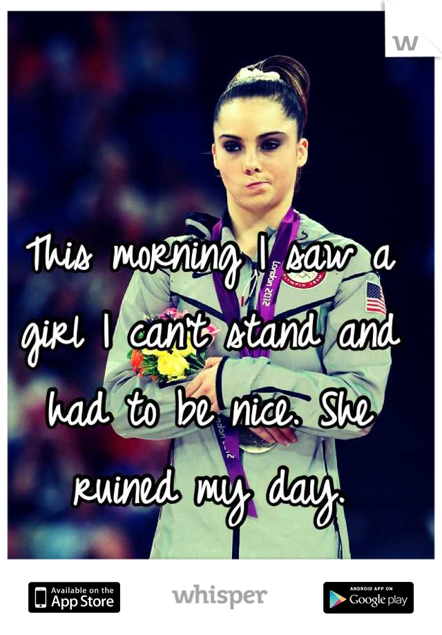 This morning I saw a girl I can't stand and had to be nice. She ruined my day.