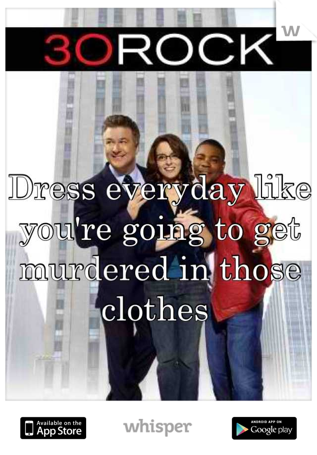 Dress everyday like you're going to get murdered in those clothes