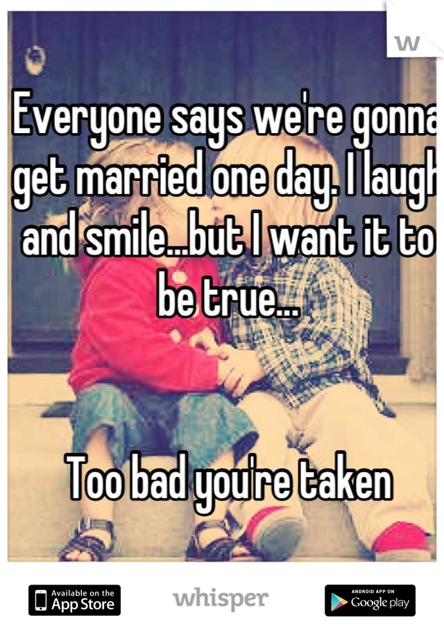 Everyone says we're gonna get married one day. I laugh and smile...but I want it to be true...   Too bad you're taken