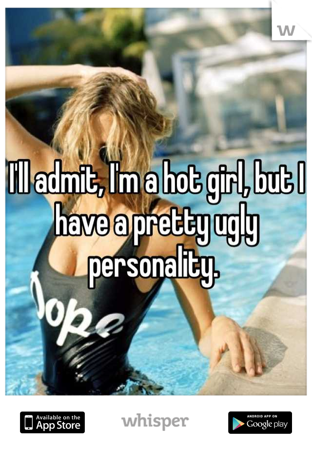 I'll admit, I'm a hot girl, but I have a pretty ugly personality.