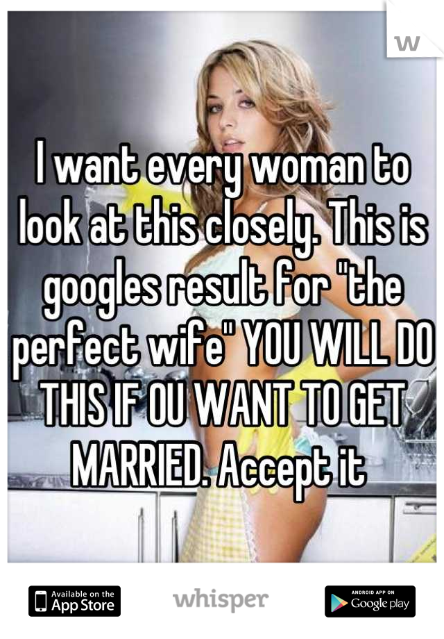 """I want every woman to look at this closely. This is googles result for """"the perfect wife"""" YOU WILL DO THIS IF OU WANT TO GET MARRIED. Accept it"""