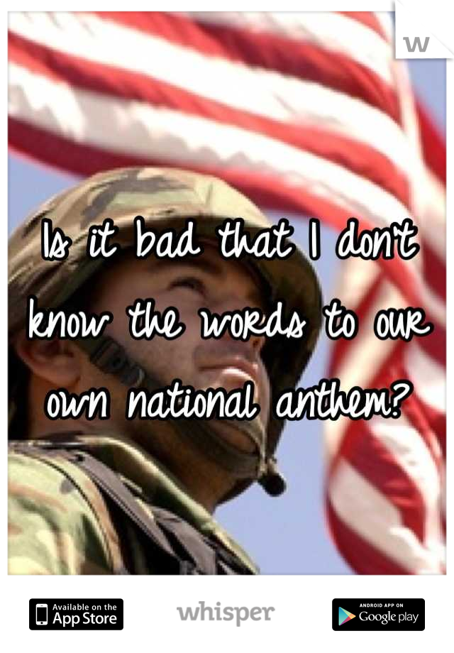 Is it bad that I don't know the words to our own national anthem?