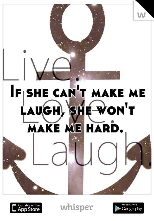 If she can't make me laugh, she won't make me hard.