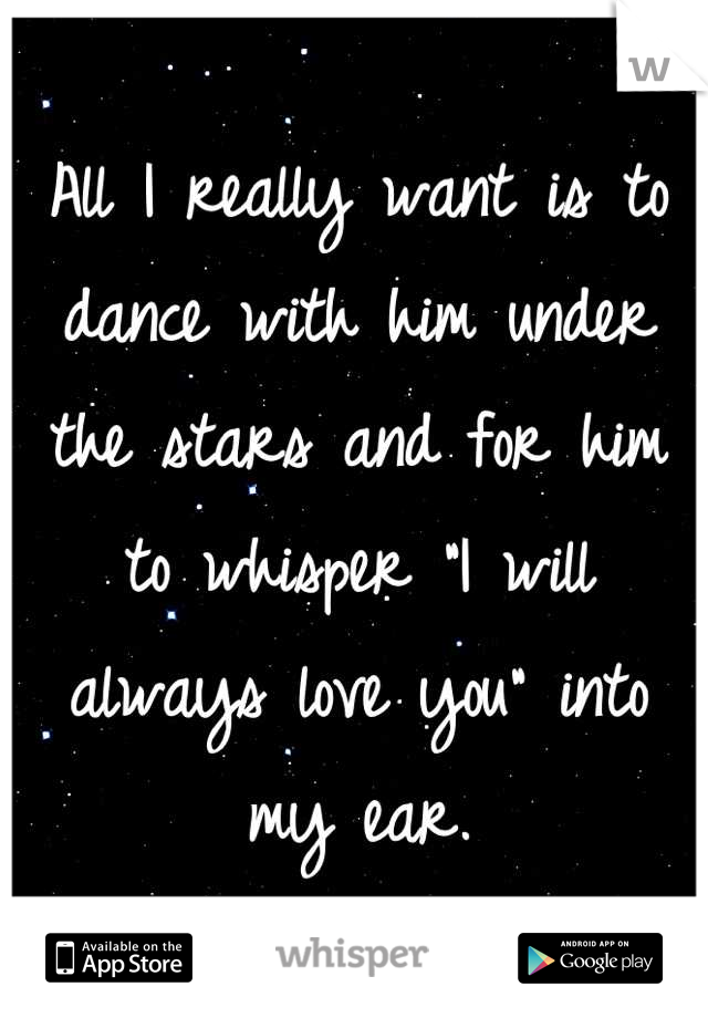 """All I really want is to dance with him under the stars and for him to whisper """"I will always love you"""" into my ear."""