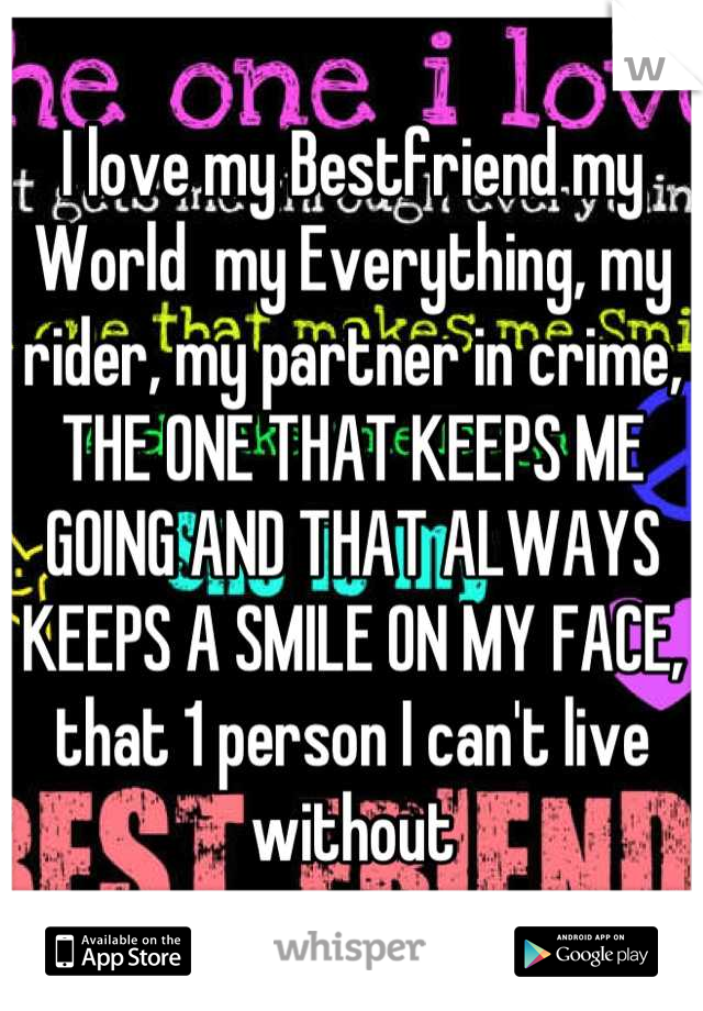 I love my Bestfriend my World  my Everything, my rider, my partner in crime, THE ONE THAT KEEPS ME GOING AND THAT ALWAYS KEEPS A SMILE ON MY FACE, that 1 person I can't live without