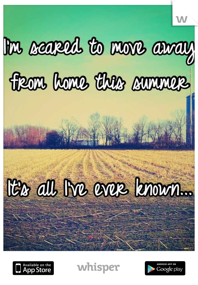 I'm scared to move away from home this summer   It's all I've ever known...