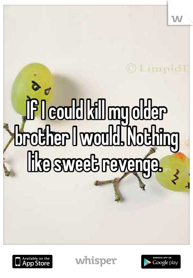 If I could kill my older brother I would. Nothing like sweet revenge.