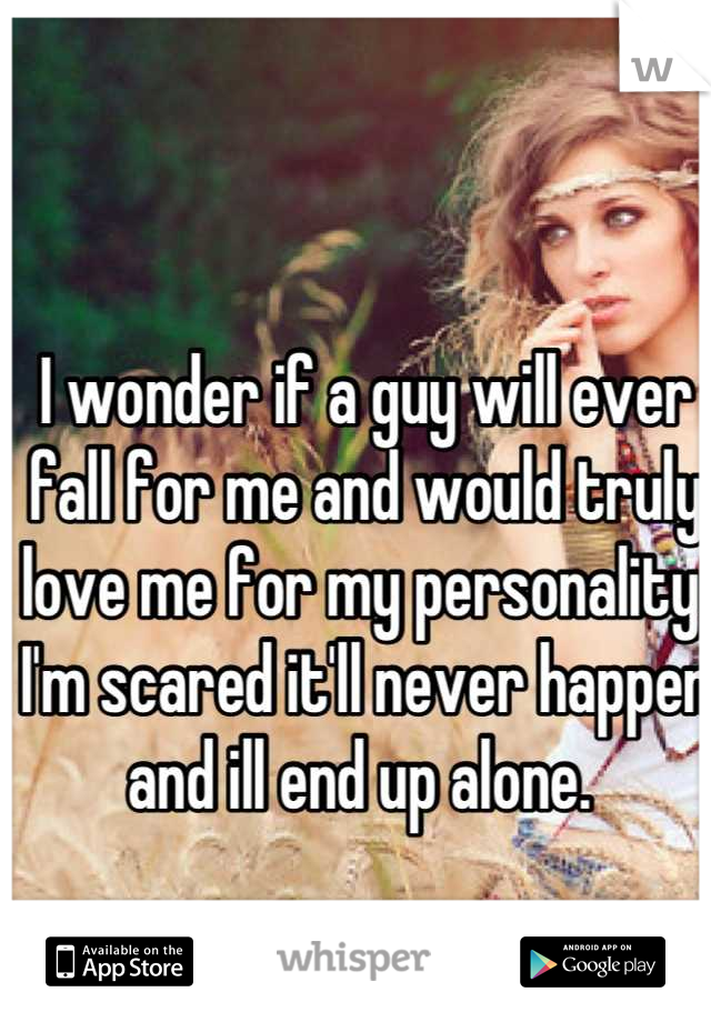 I wonder if a guy will ever fall for me and would truly love me for my personality. I'm scared it'll never happen and ill end up alone.