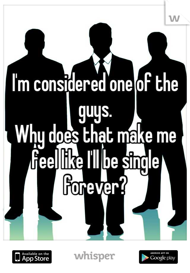 I'm considered one of the guys.  Why does that make me feel like I'll be single forever?