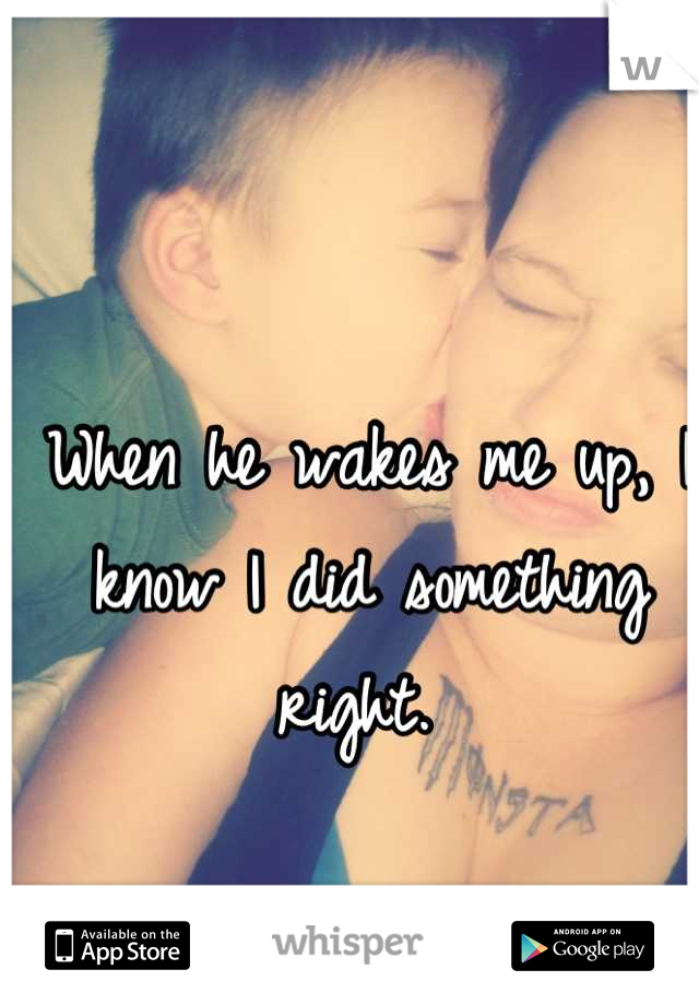 When he wakes me up, I know I did something right.