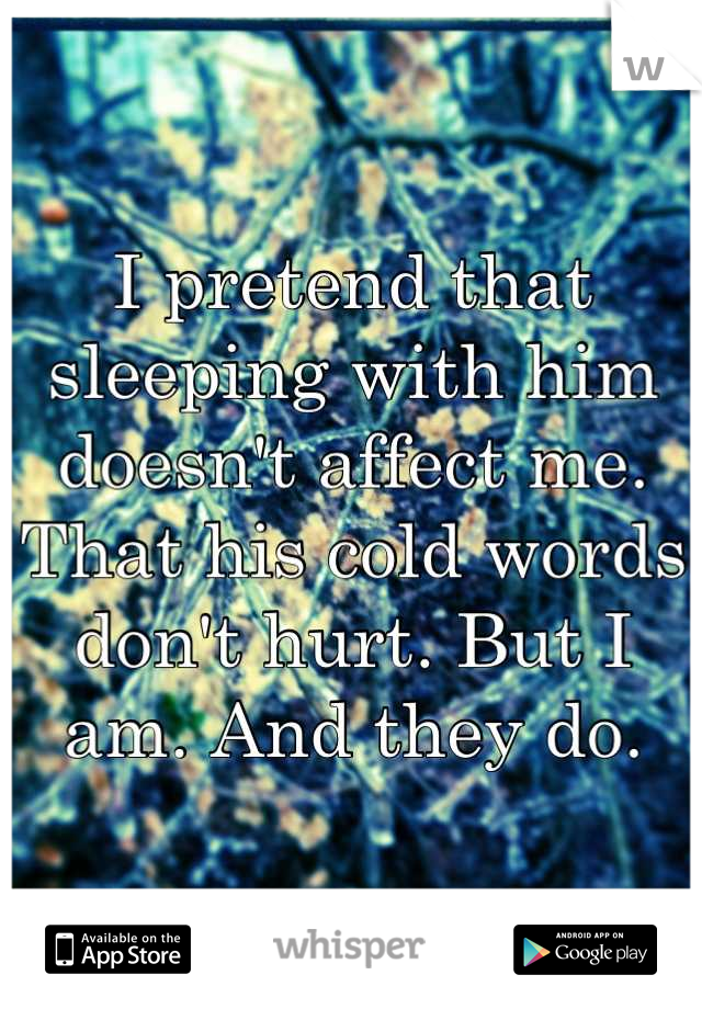 I pretend that sleeping with him doesn't affect me. That his cold words don't hurt. But I am. And they do.