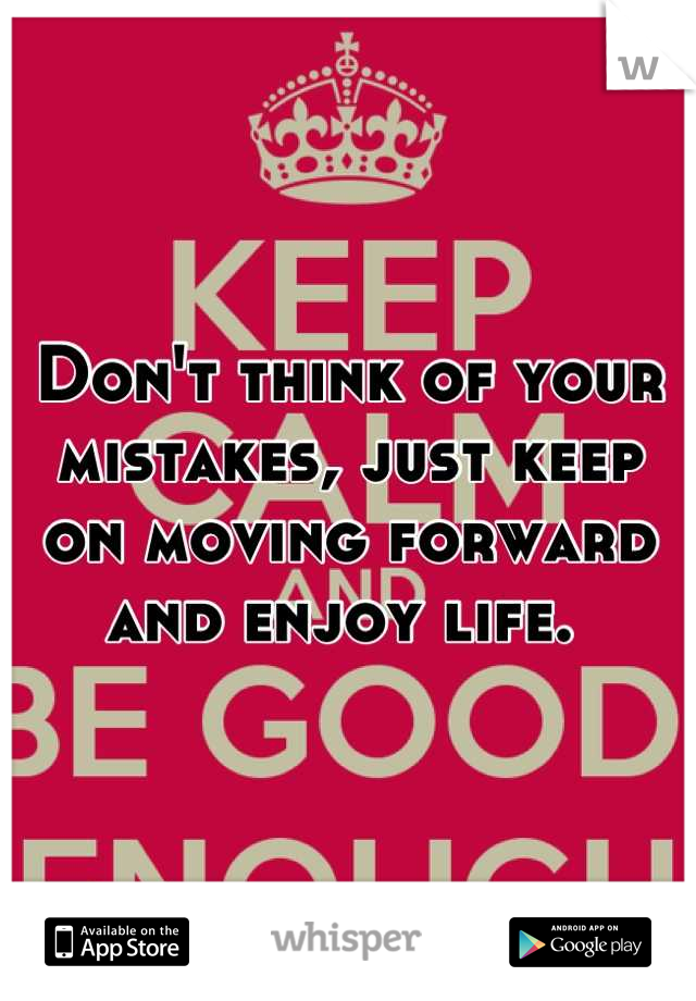 Don't think of your mistakes, just keep on moving forward and enjoy life.
