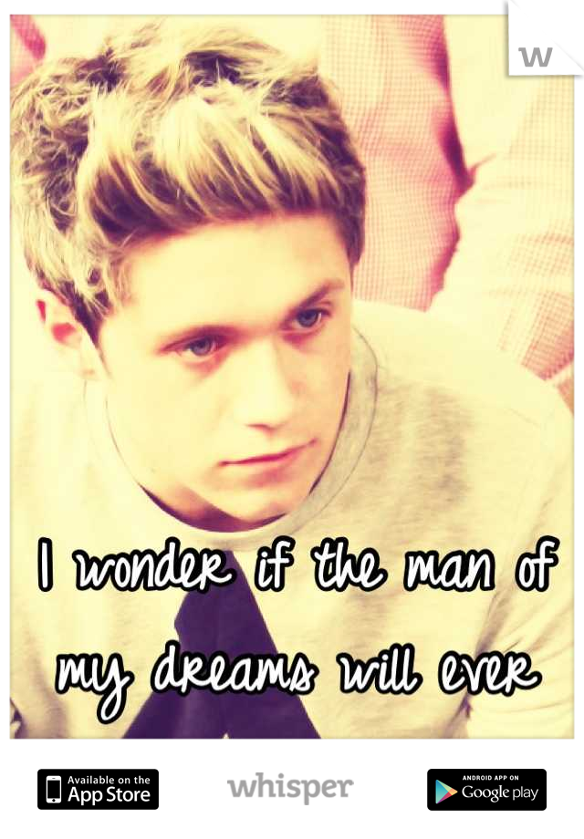 I wonder if the man of my dreams will ever notice me.