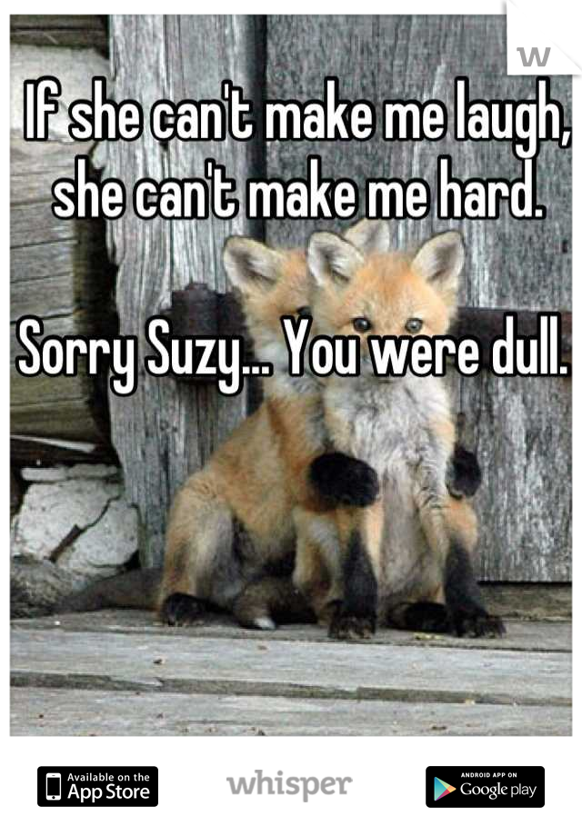 If she can't make me laugh, she can't make me hard.   Sorry Suzy... You were dull.