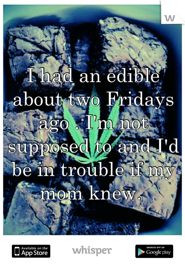 I had an edible about two Fridays ago . I'm not supposed to and I'd be in trouble if my mom knew.