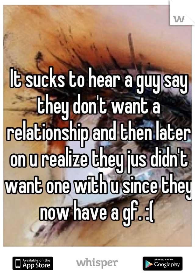 It sucks to hear a guy say they don't want a relationship and then later on u realize they jus didn't want one with u since they now have a gf. :(