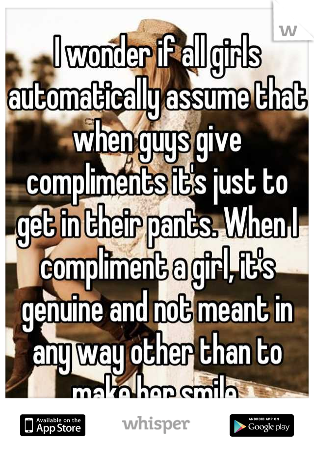 I wonder if all girls automatically assume that when guys give compliments it's just to get in their pants. When I compliment a girl, it's genuine and not meant in any way other than to make her smile.